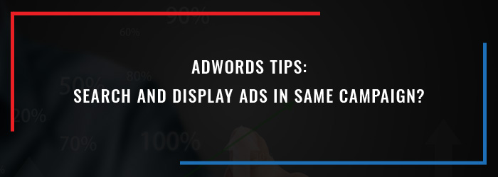 Adwords Tips: Search And Display Ads In Same Campaign?